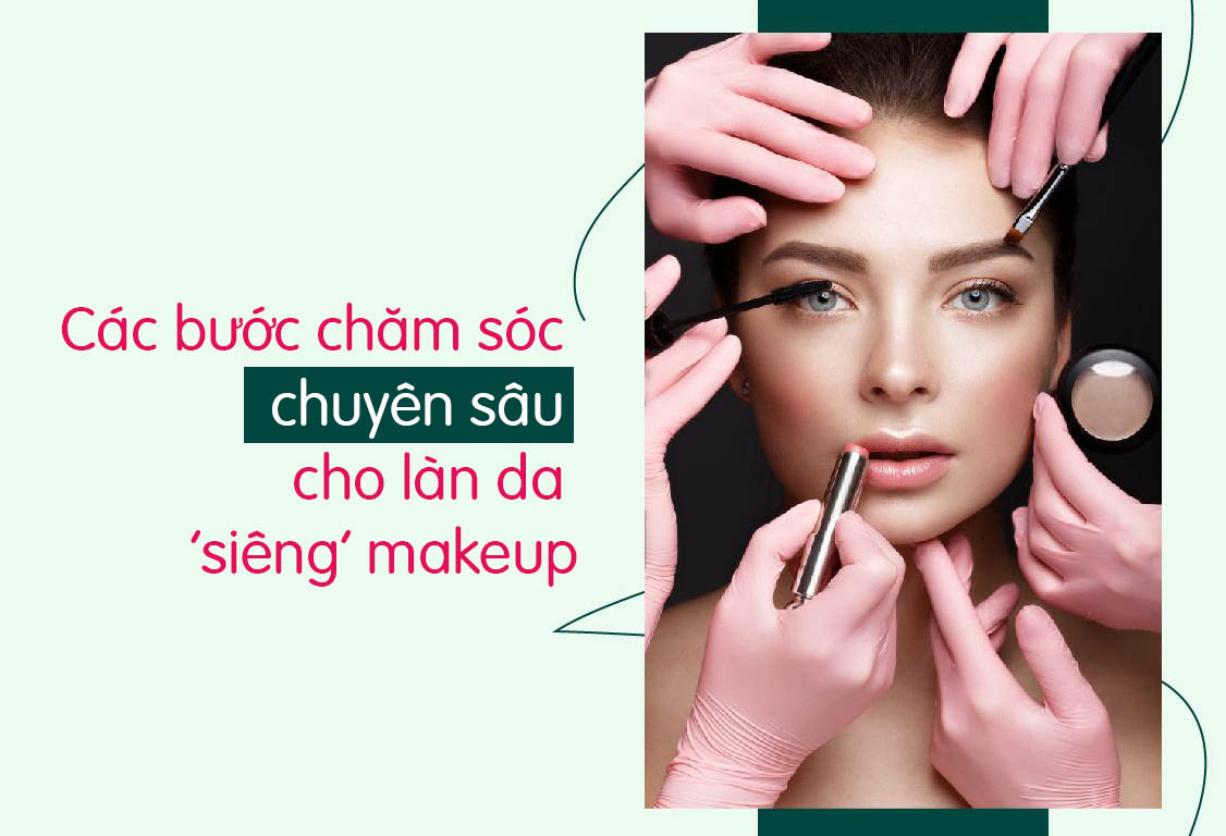 Các bước chăm sóc chuyên sâu cho làn da 'siêng' makeup
