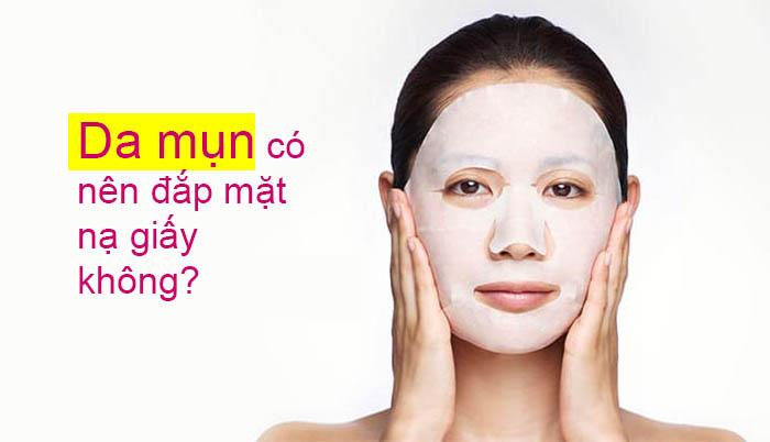 Da mụn có nên đắp mặt nạ giấy không